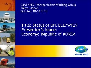 Title:  Status of UN/ECE/WP29 Presenter's Name: Economy: Republic of KOREA