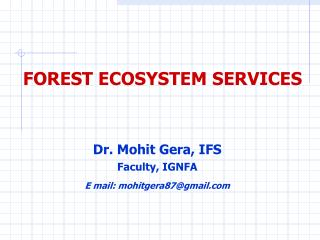 FOREST ECOSYSTEM SERVICES Dr. Mohit Gera, IFS Faculty, IGNFA E mail: mohitgera87@gmail