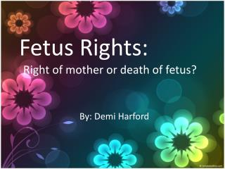 Fetus Rights: Right of mother or death of fetus?