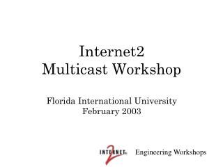 Internet2  Multicast Workshop Florida International University February 2003