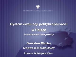 System ewaluacji polityki spójności  w Polsce Doświadczenia i perspektywy Stanisław Bienias