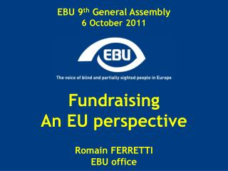 EBU 9 th  General Assembly 6 October 2011 Fundraising An EU perspective Romain FERRETTI EBU office