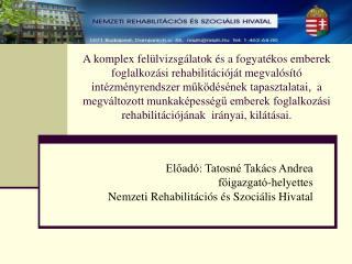 Előadó: Tatosné Takács Andrea főigazgató-helyettes Nemzeti Rehabilitációs és Szociális Hivatal