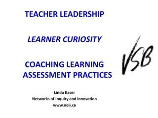 TEACHER LEADERSHIP LEARNER CURIOSITY COACHING LEARNING ASSESSMENT PRACTICES Linda Kaser