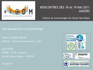 RENCONTRES DES 18 et 19 MAI 2011 ANGERS Institut de Cancérologie de l'Ouest Paul Papin