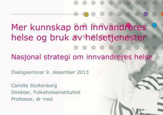 Dialogseminar 9. desember 2013 Camilla Stoltenberg Direktør, Folkehelseinstituttet
