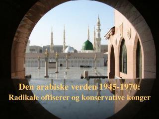 Den arabiske verden 1945-1970:  Radikale offiserer og konservative konger