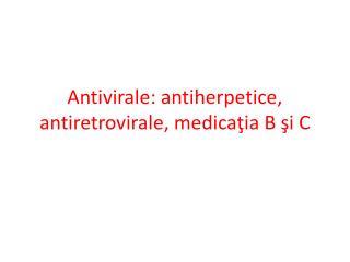 Antivirale: antiherpetice, antiretrovirale, medica ţia B şi C