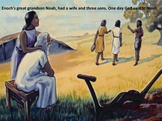 Enoch's great grandson Noah, had a wife and three sons. One day God said to Noah .