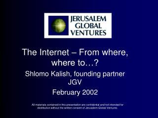 The Internet – From where,  where to…? Shlomo Kalish, founding partner JGV February 2002