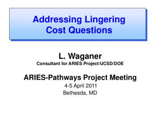 L. Waganer Consultant for ARIES Project/UCSD/DOE ARIES-Pathways Project Meeting  4-5 April 2011