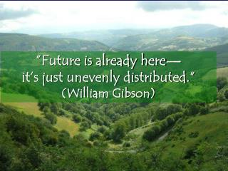 """Future is already here— it's just unevenly distributed."" (William Gibson)"