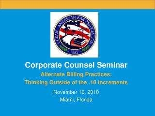 Corporate Counsel Seminar Alternate Billing Practices:  Thinking Outside of the .10 Increments  November 10, 2010 Miami,