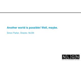 Another world is possible! Well, maybe. Simon Parker, Director, NLGN