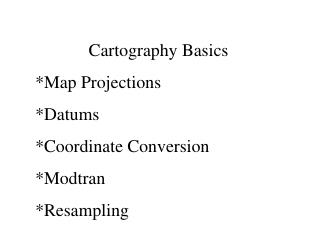 Cartography Basics *Map Projections *Datums *Coordinate Conversion *Modtran *Resampling