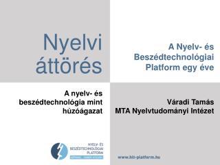 A  Nyelv- és Beszédtechnológiai  Platform egy éve Váradi Tamás MTA Nyelvtudományi Intézet