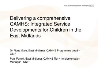 Delivering a comprehensive CAMHS: Integrated Service Developments for Children in the East Midlands  Dr Fiona Gale, East