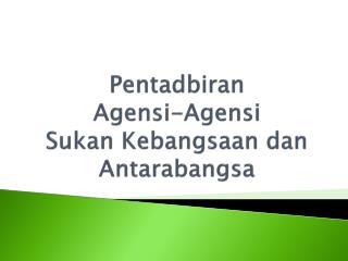 Pentadbiran  Agensi-Agensi Sukan Kebangsaan dan Antarabangsa