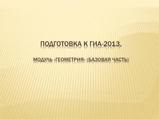 Подготовка к ГИА- 2013 ,  Модуль «геометрия» ( базовая часть)