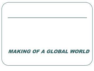 MAKING OF A GLOBAL WORLD