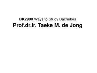 BK2900  Ways to Study Bachelors Prof.dr.ir. Taeke M. de Jong