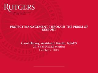 PROJECT MANAGEMENT THROUGH THE PRISM OF REEPORT Carol Harvey, Assistant Director, NJAES