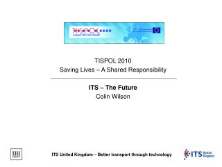 TISPOL 2010 Saving Lives – A Shared Responsibility ITS – The Future Colin Wilson