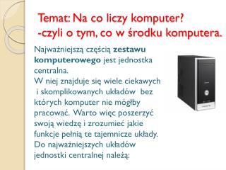 Temat: Na co liczy komputer? -czyli o tym, co w środku komputera.