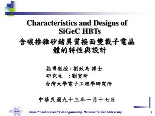 Characteristics and Designs of SiGeC HBTs 含碳摻雜矽鍺異質接面雙載子電晶體的特性與設計         指導教授  :  劉致為 博士
