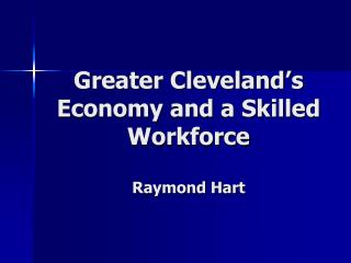 Greater Cleveland's Economy and a Skilled Workforce Raymond Hart