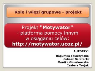 AUTORZY: Bogumiła  Folarzyńska Łukasz Garstecki Monika Głuszkowska Izabela Trojak