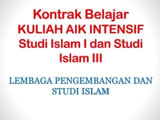Kontrak Belajar KULIAH AIK INTENSIF Studi  Islam I  dan Studi  Islam III