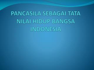 PANCASILA SEBAGAI TATA NILAI HIDUP BANGSA INDONESIA