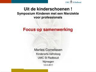 Marlies Cornelissen Kinderarts-nefroloog UMC St Radboud Nijmegen 12-4-2011
