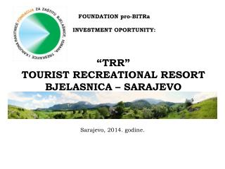 """ T R R "" TOURIST RECREATIONA L RESORT  BJELA S NICA – SARAJEVO"