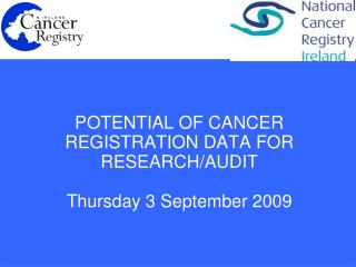 POTENTIAL OF CANCER  REGISTRATION DATA FOR  RESEARCH/AUDIT Thursday 3 September 2009
