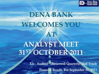 DENA BANK WELCOMES YOU AT ANALYST MEET              31 ST  OCTOBER 2011
