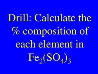 Drill: Calculate the % composition of each element in Fe 2 (SO 4 ) 3
