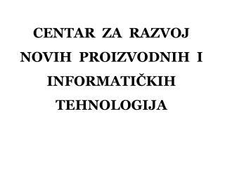 CENTAR  ZA  RAZVOJ NOVIH  PROIZVODNIH  I INFORMATIČKIH  TEHNOLOGIJA