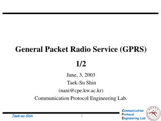 General Packet Radio Service (GPRS) 1/2 June, 3, 2003  Taek-Su Shin  (nani@cpe.kw.ac.kr)