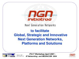 to facilitate Global, Strategic and Innovative     Next Generation Networks,