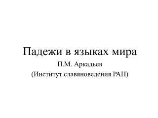 Падежи в языках мира П.М. Аркадьев (Институт славяноведения РАН)