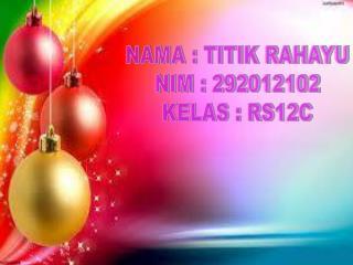 NAMA : TITIK RAHAYU NIM : 292012102 KELAS : RS12C