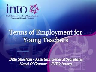 Terms of Employment for Young Teachers  Billy Sheehan - Assistant General Secretary