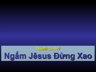 Thánh Ca  391 Ngắm Jêsus Đừng Xao