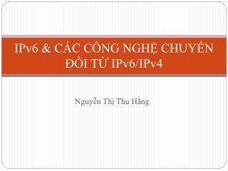 IPv6 & CÁC CÔNG NGHỆ CHUYỂN ĐỔI TỪ IPv6/IPv4