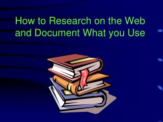How to Research on the Web and Document What you Use