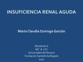 INSUFICIENCIA RENAL AGUDA María Claudia Quiroga Garzón Residente II MC  &  UCI