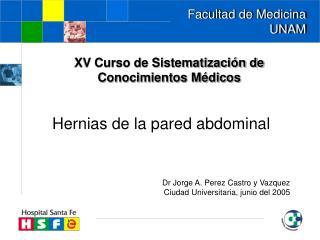 Hernias de la pared abdominal    Dr Jorge A. Perez Castro y Vazquez Ciudad Universitaria, junio del 2005