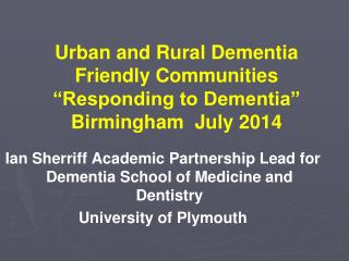 "Urban and Rural Dementia Friendly Communities ""Responding to Dementia "" Birmingham   July 2014"
